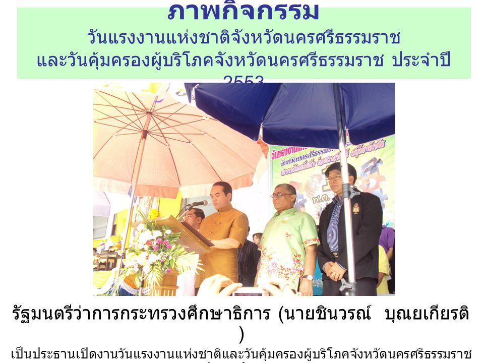 ภาพกิจกรรม วันแรงงานแห่งชาติจังหวัดนครศรีธรรมราช และวันคุ้มครองผู้บริโภคจังหวัดนครศรีธรรมราช ประจำปี 2553 รัฐมนตรีว่าการกระทรวงศึกษาธิการ ( นายชินวรณ์ บุณยเกียรติ ) เป็นประธานเปิดงานวันแรงงานแห่งชาติและวันคุ้มครองผู้บริโภคจังหวัดนครศรีธรรมราช ประจำปี 2553