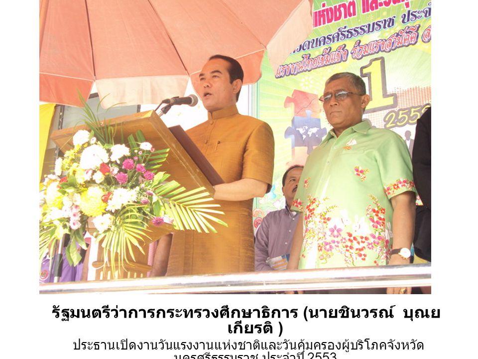 รัฐมนตรีว่าการกระทรวงศึกษาธิการ ( นายชินวรณ์ บุณย เกียรติ ) ประธานเปิดงานวันแรงงานแห่งชาติและวันคุ้มครองผู้บริโภคจังหวัด นครศรีธรรมราช ประจำปี 2553