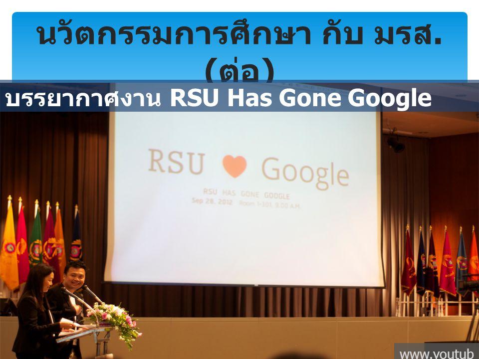 นวัตกรรมการศึกษา กับ มรส. ( ต่อ ) บรรยากาศงาน RSU Has Gone Google www.youtub e.com
