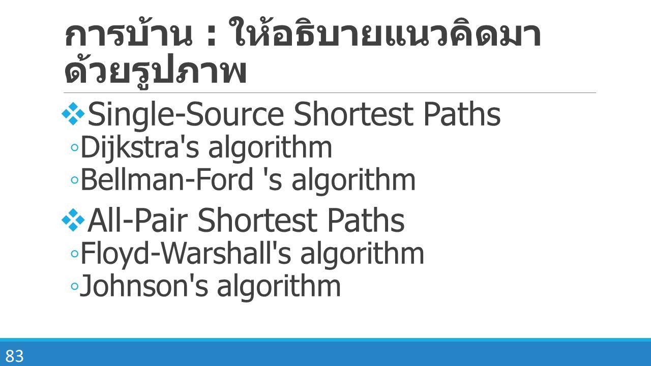 83 การบ้าน : ให้อธิบายแนวคิดมา ด้วยรูปภาพ  Single-Source Shortest Paths ◦ Dijkstra's algorithm ◦ Bellman-Ford 's algorithm  All-Pair Shortest Paths