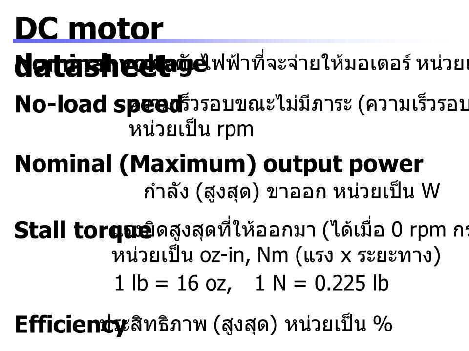 DC motor datasheet Nominal voltage แรงดันไฟฟ้าที่จะจ่ายให้มอเตอร์ หน่วยเป็น V Nominal (Maximum) output power กำลัง ( สูงสุด ) ขาออก หน่วยเป็น W Effici