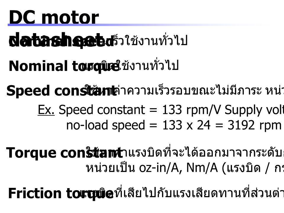 DC motor datasheet Armature resistance ความต้านทานของขดลวด armature หน่วยเป็น ohms จากกฎของ Ohm I = (V – E) / R I : currentV : supply voltage E : back EMF voltageR : armature resistance No-load current กระแสไฟฟ้าขณะไม่มีภาระ ( กระแสต่ำสุด ) หน่วยเป็น A Maximum peak current ค่ากระแสไฟฟ้าชั่วขณะสูงสุด Back-EMF constant ใช้หาค่า back EMF หน่วยเป็น mV/rpm