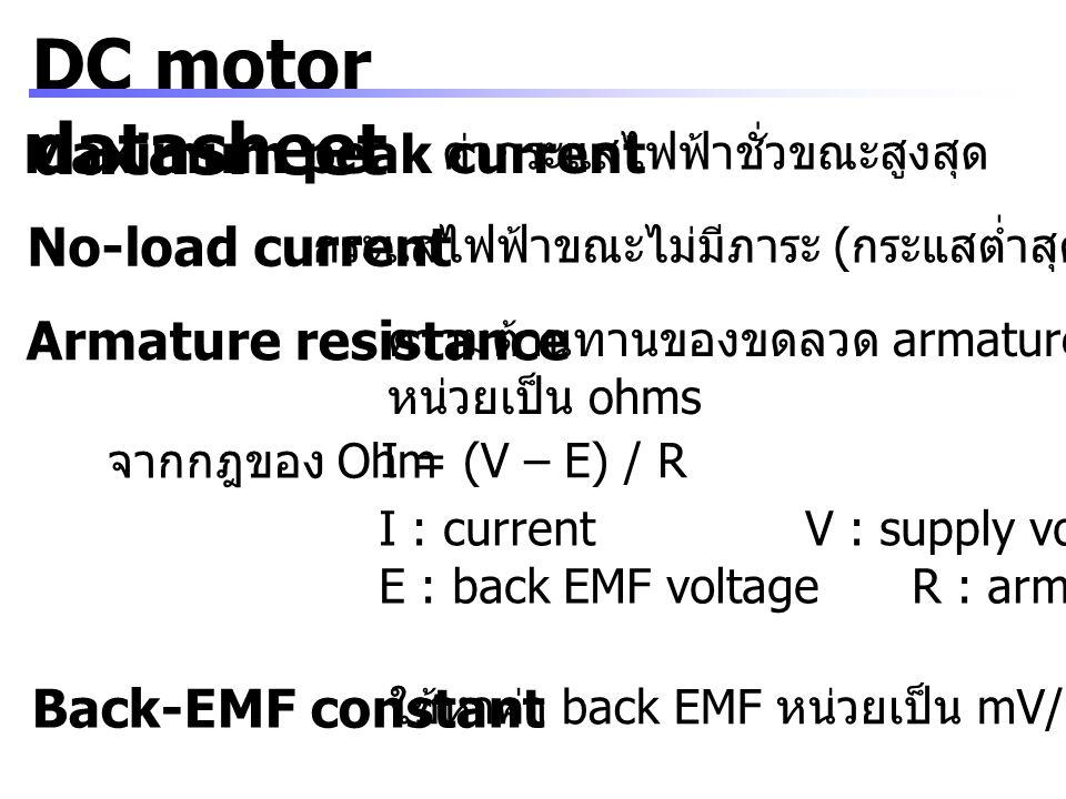 DC motor datasheet Rotor inductance ค่าการเหนี่ยวนำ หน่วยเป็น mH (millihenries) ใช้คำนวณ flyback voltage ( หรือ inductive kick) จาก V = L (d I / d t) V : แรงดันไฟฟ้า L : ค่าการเหนี่ยวนำ ( หน่วย henries) d I : ค่ากระแสไฟฟ้าที่เปลี่ยนแปลง d t : เวลาที่เปลี่ยนแปลง