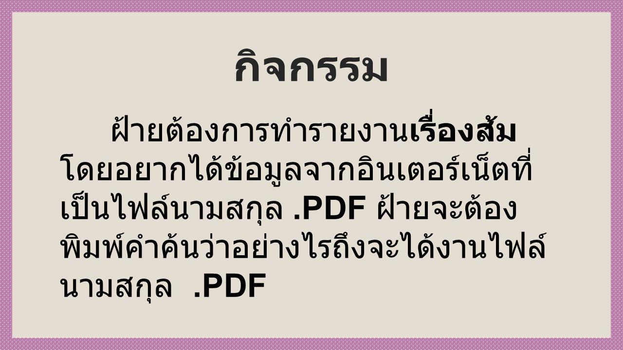กิจกรรม ฝ้ายต้องการทำรายงานเรื่องส้ม โดยอยากได้ข้อมูลจากอินเตอร์เน็ตที่ เป็นไฟล์นามสกุล.PDF ฝ้ายจะต้อง พิมพ์คำค้นว่าอย่างไรถึงจะได้งานไฟล์ นามสกุล.PDF