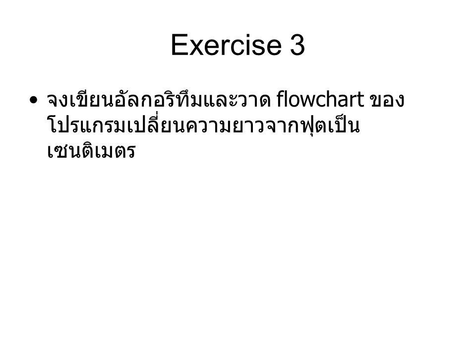 Exercise 3 จงเขียนอัลกอริทึมและวาด flowchart ของ โปรแกรมเปลี่ยนความยาวจากฟุตเป็น เซนติเมตร
