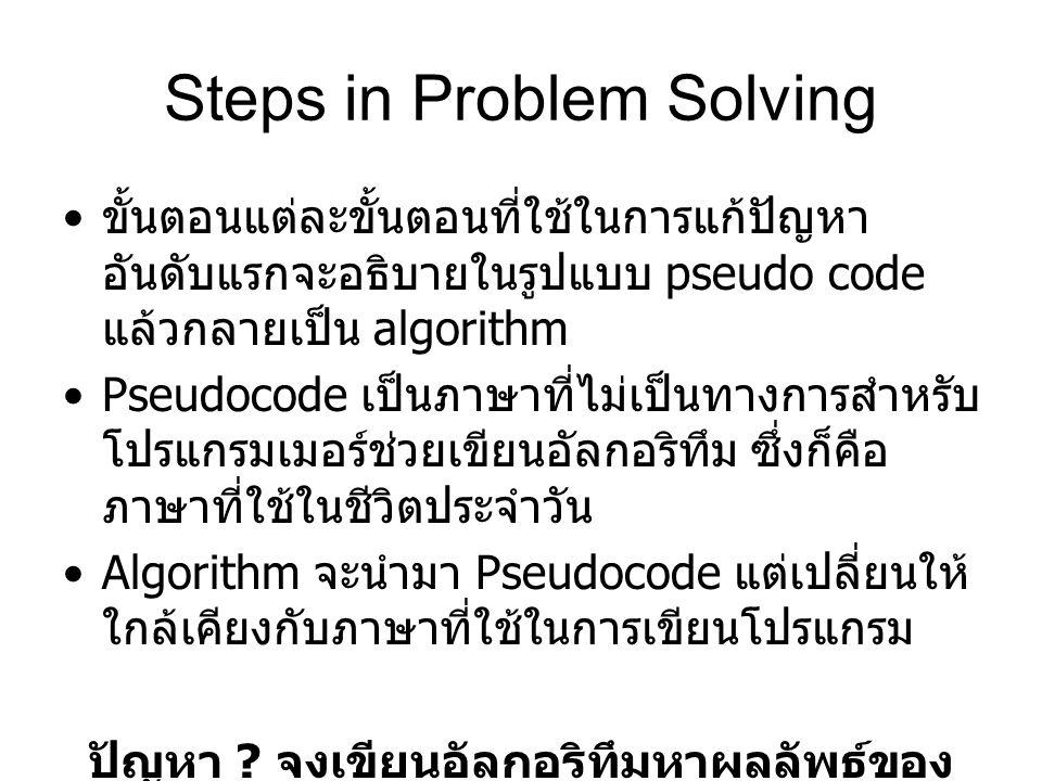 Steps in Problem Solving ขั้นตอนแต่ละขั้นตอนที่ใช้ในการแก้ปัญหา อันดับแรกจะอธิบายในรูปแบบ pseudo code แล้วกลายเป็น algorithm Pseudocode เป็นภาษาที่ไม่