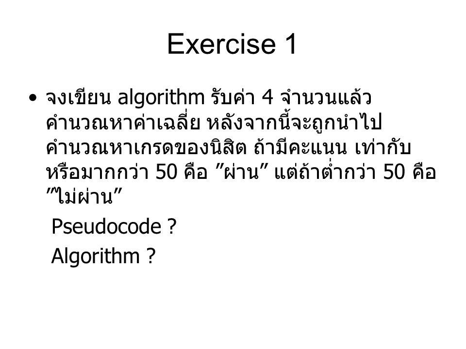 Exercise 1 จงเขียน algorithm รับค่า 4 จำนวนแล้ว คำนวณหาค่าเฉลี่ย หลังจากนี้จะถูกนำไป คำนวณหาเกรดของนิสิต ถ้ามีคะแนน เท่ากับ หรือมากกว่า 50 คือ ผ่าน แต่ถ้าต่ำกว่า 50 คือ ไม่ผ่าน Pseudocode .