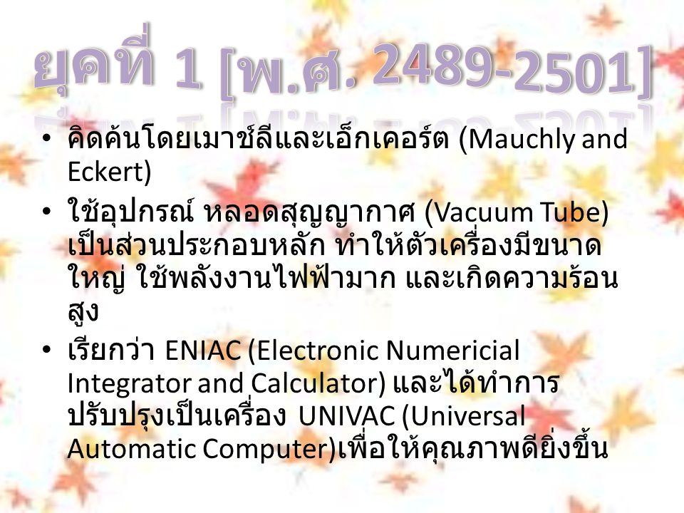 คิดค้นโดยเมาช์ลีและเอ็กเคอร์ต (Mauchly and Eckert) ใช้อุปกรณ์ หลอดสุญญากาศ (Vacuum Tube) เป็นส่วนประกอบหลัก ทำให้ตัวเครื่องมีขนาด ใหญ่ ใช้พลังงานไฟฟ้ามาก และเกิดความร้อน สูง เรียกว่า ENIAC (Electronic Numericial Integrator and Calculator) และได้ทำการ ปรับปรุงเป็นเครื่อง UNIVAC (Universal Automatic Computer) เพื่อให้คุณภาพดียิ่งขึ้น
