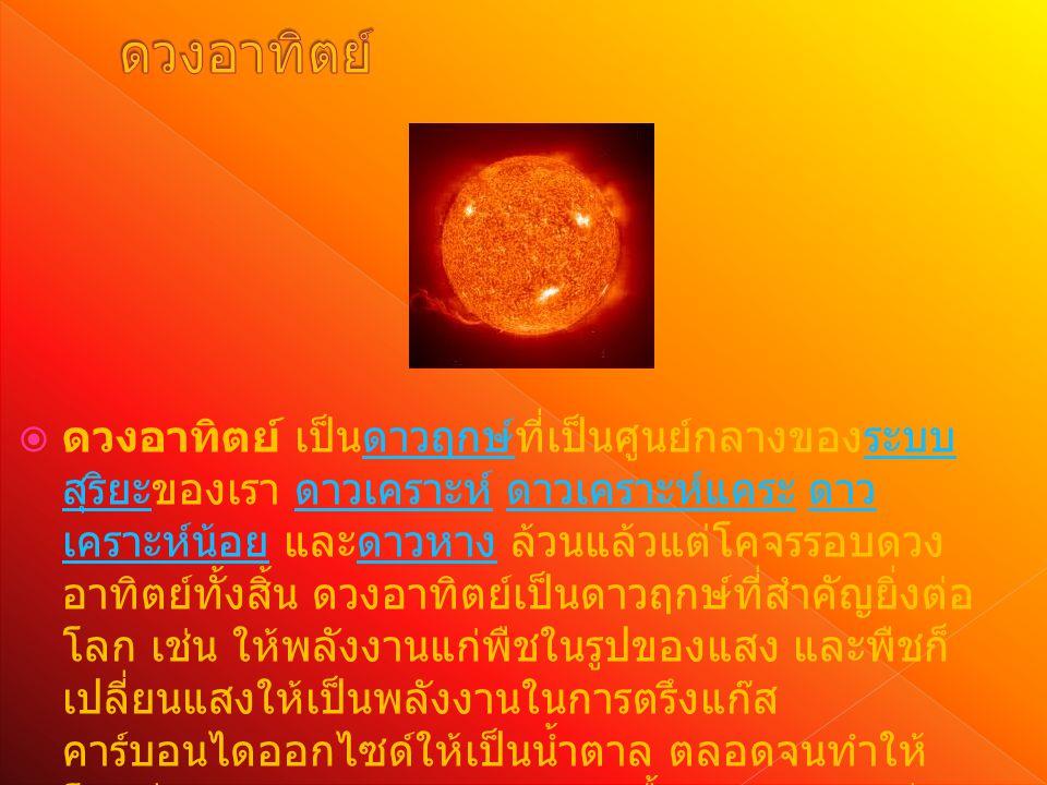  ดวงอาทิตย์ เป็นดาวฤกษ์ที่เป็นศูนย์กลางของระบบ สุริยะของเรา ดาวเคราะห์ ดาวเคราะห์แคระ ดาว เคราะห์น้อย และดาวหาง ล้วนแล้วแต่โคจรรอบดวง อาทิตย์ทั้งสิ้น ดวงอาทิตย์เป็นดาวฤกษ์ที่สำคัญยิ่งต่อ โลก เช่น ให้พลังงานแก่พืชในรูปของแสง และพืชก็ เปลี่ยนแสงให้เป็นพลังงานในการตรึงแก๊ส คาร์บอนไดออกไซด์ให้เป็นน้ำตาล ตลอดจนทำให้ โลกมีสภาวะอากาศหลากหลาย เอื้อต่อการดำรงชีวิตดาวฤกษ์ระบบ สุริยะ ดาวเคราะห์ ดาวเคราะห์แคระ ดาว เคราะห์น้อยดาวหาง