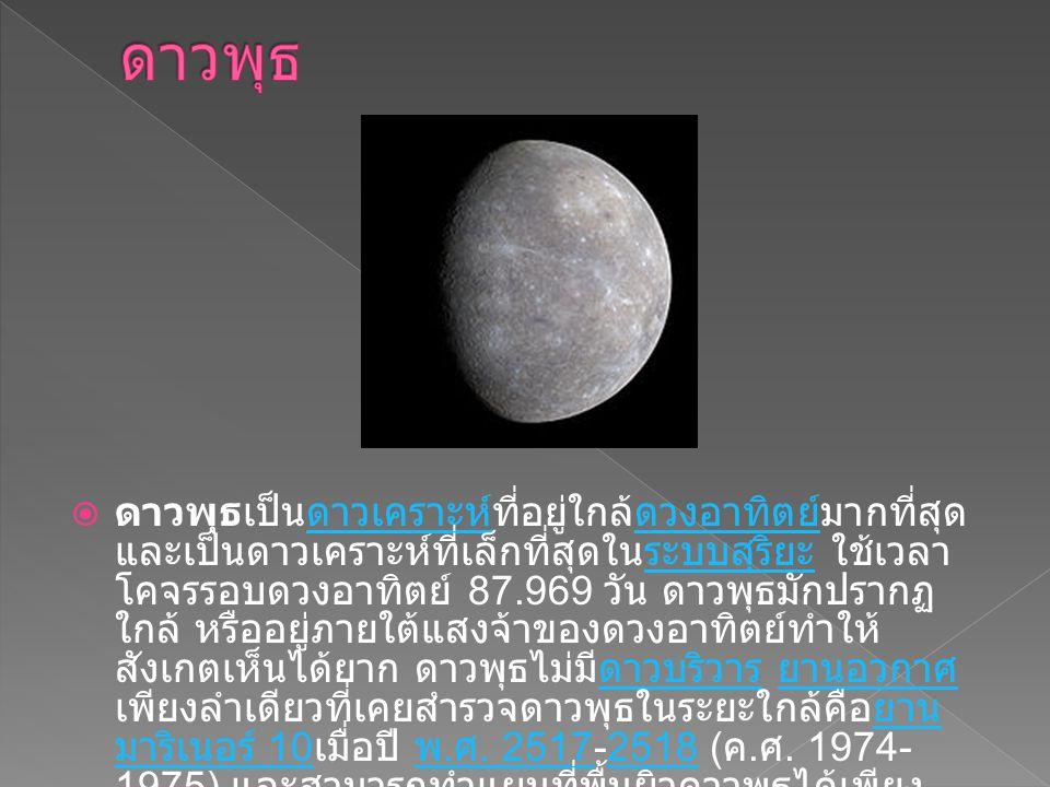  ดาวพุธเป็นดาวเคราะห์ที่อยู่ใกล้ดวงอาทิตย์มากที่สุด และเป็นดาวเคราะห์ที่เล็กที่สุดในระบบสุริยะ ใช้เวลา โคจรรอบดวงอาทิตย์ 87.969 วัน ดาวพุธมักปรากฏ ใกล้ หรืออยู่ภายใต้แสงจ้าของดวงอาทิตย์ทำให้ สังเกตเห็นได้ยาก ดาวพุธไม่มีดาวบริวาร ยานอวกาศ เพียงลำเดียวที่เคยสำรวจดาวพุธในระยะใกล้คือยาน มาริเนอร์ 10 เมื่อปี พ.