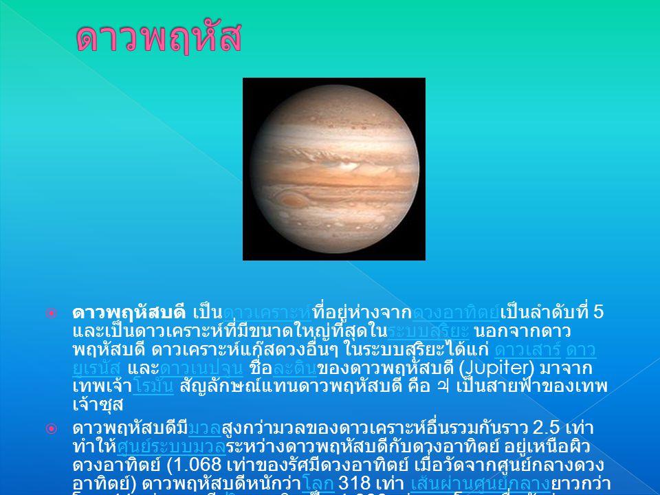  ดาวพฤหัสบดี เป็นดาวเคราะห์ที่อยู่ห่างจากดวงอาทิตย์เป็นลำดับที่ 5 และเป็นดาวเคราะห์ที่มีขนาดใหญ่ที่สุดในระบบสุริยะ นอกจากดาว พฤหัสบดี ดาวเคราะห์แก๊สดวงอื่นๆ ในระบบสุริยะได้แก่ ดาวเสาร์ ดาว ยูเรนัส และดาวเนปจูน ชื่อละตินของดาวพฤหัสบดี (Jupiter) มาจาก เทพเจ้าโรมัน สัญลักษณ์แทนดาวพฤหัสบดี คือ ♃ เป็นสายฟ้าของเทพ เจ้าซุสดาวเคราะห์ดวงอาทิตย์ระบบสุริยะ ดาวเสาร์ ดาว ยูเรนัสดาวเนปจูนละตินโรมัน  ดาวพฤหัสบดีมีมวลสูงกว่ามวลของดาวเคราะห์อื่นรวมกันราว 2.5 เท่า ทำให้ศูนย์ระบบมวลระหว่างดาวพฤหัสบดีกับดวงอาทิตย์ อยู่เหนือผิว ดวงอาทิตย์ (1.068 เท่าของรัศมีดวงอาทิตย์ เมื่อวัดจากศูนย์กลางดวง อาทิตย์ ) ดาวพฤหัสบดีหนักว่าโลก 318 เท่า เส้นผ่านศูนย์กลางยาวกว่า โลก 11 เท่า และมีปริมาตรคิดเป็น 1,300 เท่าของโลก เชื่อกันว่าหาก ดาวพฤหัสบดีมีมวลมากกว่านี้สัก 60-70 เท่า อาจเพียงพอที่จะให้ เกิดปฏิกิริยานิวเคลียร์จนกลายเป็นดาวฤกษ์ได้มวลศูนย์ระบบมวลโลก เส้นผ่านศูนย์กลางปริมาตรปฏิกิริยานิวเคลียร์ดาวฤกษ์