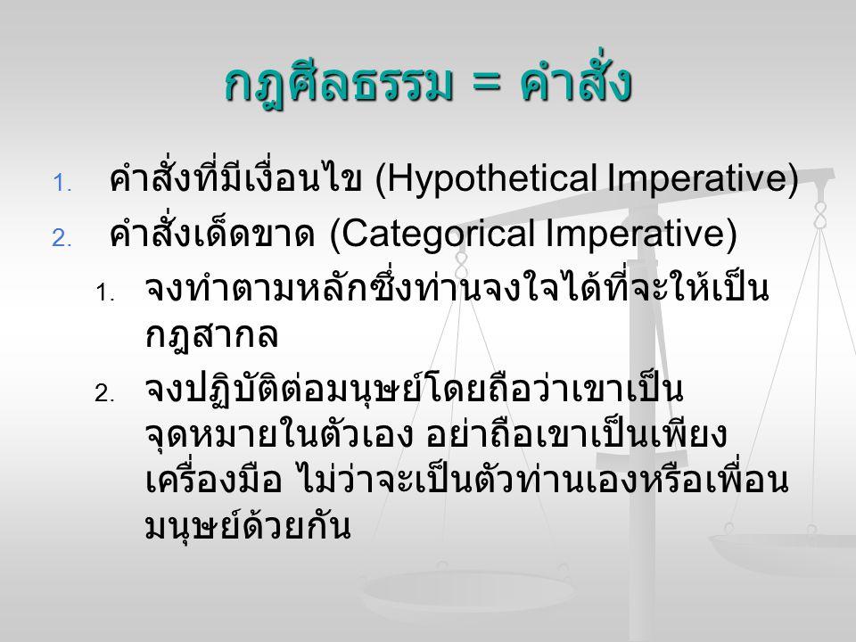 กฎศีลธรรม = คำสั่ง   คำสั่งที่มีเงื่อนไข (Hypothetical Imperative)   คำสั่งเด็ดขาด (Categorical Imperative)   จงทำตามหลักซึ่งท่านจงใจได้ที