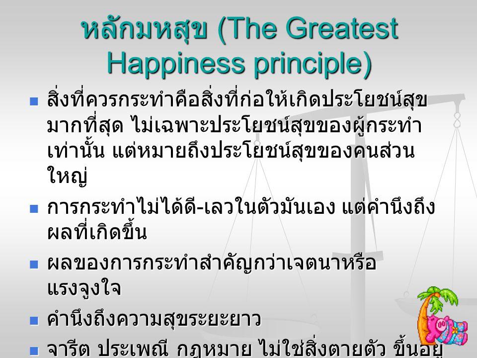 หลักมหสุข (The Greatest Happiness principle) สิ่งที่ควรกระทำคือสิ่งที่ก่อให้เกิดประโยชน์สุข มากที่สุด ไม่เฉพาะประโยชน์สุขของผู้กระทำ เท่านั้น แต่หมายถ