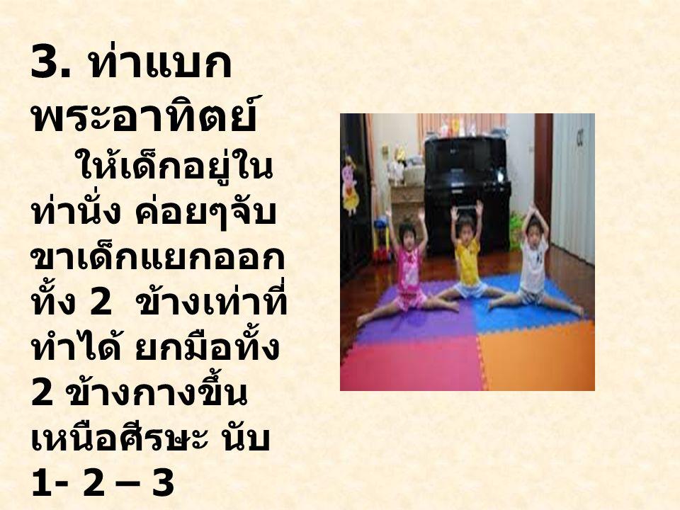 3. ท่าแบก พระอาทิตย์ ให้เด็กอยู่ใน ท่านั่ง ค่อยๆจับ ขาเด็กแยกออก ทั้ง 2 ข้างเท่าที่ ทำได้ ยกมือทั้ง 2 ข้างกางขึ้น เหนือศีรษะ นับ 1- 2 – 3