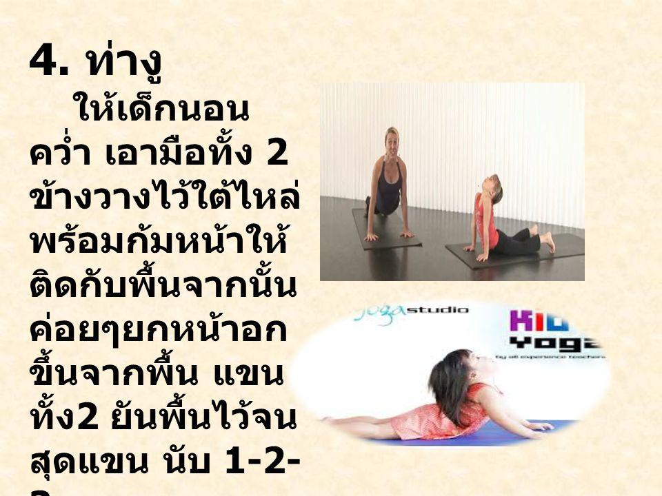 4. ท่างู ให้เด็กนอน คว่ำ เอามือทั้ง 2 ข้างวางไว้ใต้ไหล่ พร้อมก้มหน้าให้ ติดกับพื้นจากนั้น ค่อยๆยกหน้าอก ขึ้นจากพื้น แขน ทั้ง 2 ยันพื้นไว้จน สุดแขน นับ