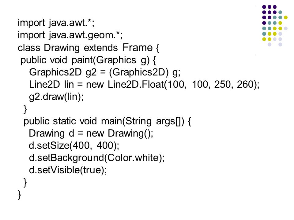 import java.awt.*; import java.awt.geom.*; class Drawing extends Frame { public void paint(Graphics g) { Graphics2D g2 = (Graphics2D) g; Line2D lin =
