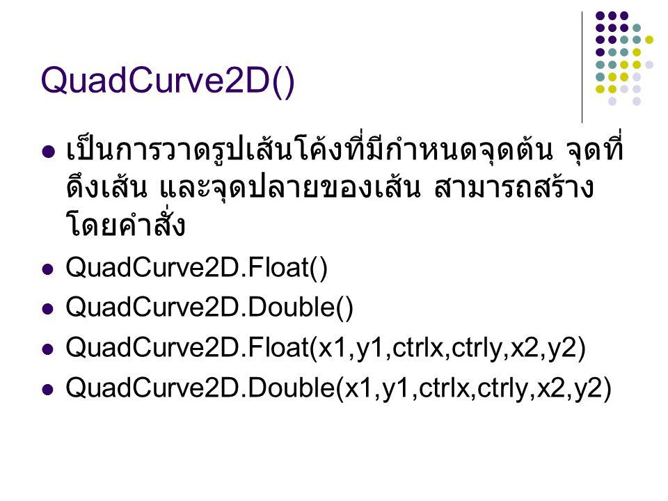 QuadCurve2D() เป็นการวาดรูปเส้นโค้งที่มีกำหนดจุดต้น จุดที่ ดึงเส้น และจุดปลายของเส้น สามารถสร้าง โดยคำสั่ง QuadCurve2D.Float() QuadCurve2D.Double() QuadCurve2D.Float(x1,y1,ctrlx,ctrly,x2,y2) QuadCurve2D.Double(x1,y1,ctrlx,ctrly,x2,y2)