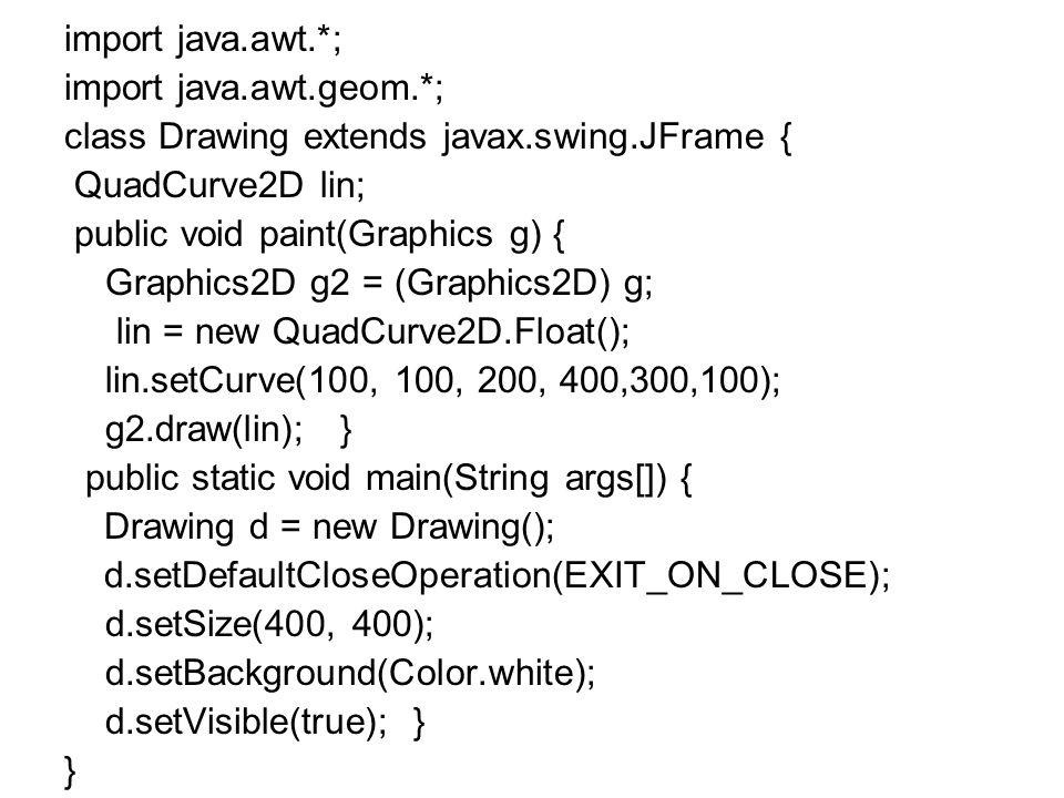 import java.awt.*; import java.awt.geom.*; class Drawing extends javax.swing.JFrame { QuadCurve2D lin; public void paint(Graphics g) { Graphics2D g2 = (Graphics2D) g; lin = new QuadCurve2D.Float(); lin.setCurve(100, 100, 200, 400,300,100); g2.draw(lin); } public static void main(String args[]) { Drawing d = new Drawing(); d.setDefaultCloseOperation(EXIT_ON_CLOSE); d.setSize(400, 400); d.setBackground(Color.white); d.setVisible(true); } }