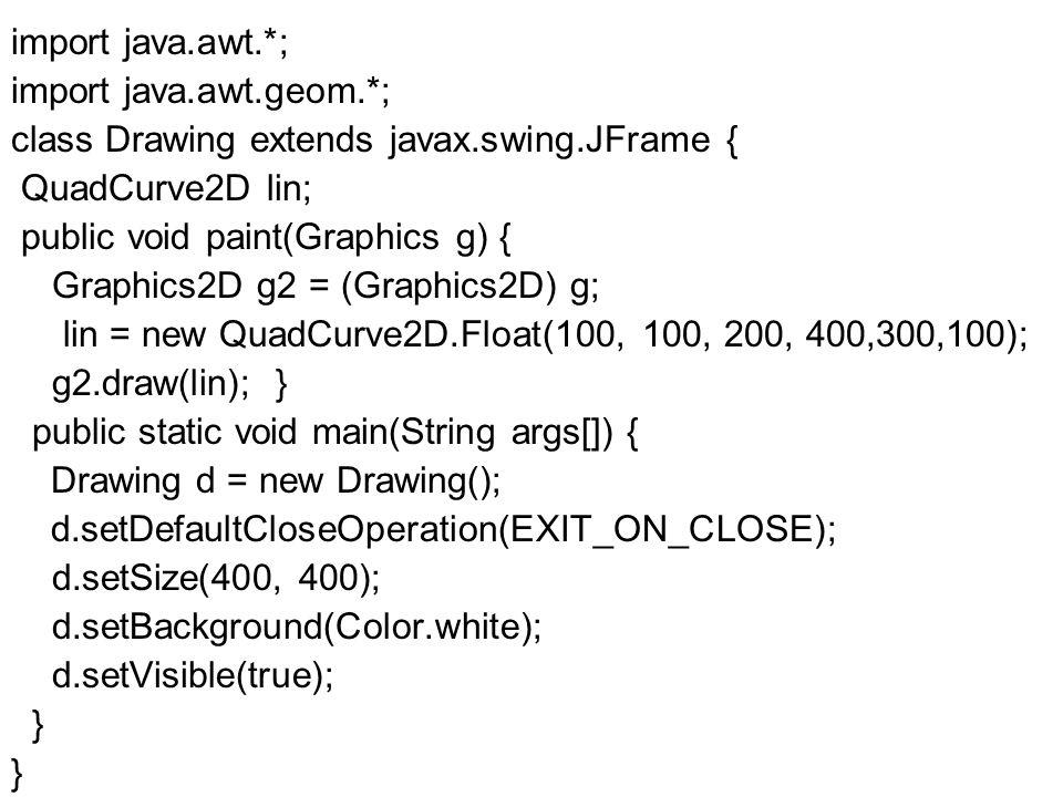 import java.awt.*; import java.awt.geom.*; class Drawing extends javax.swing.JFrame { QuadCurve2D lin; public void paint(Graphics g) { Graphics2D g2 = (Graphics2D) g; lin = new QuadCurve2D.Float(100, 100, 200, 400,300,100); g2.draw(lin); } public static void main(String args[]) { Drawing d = new Drawing(); d.setDefaultCloseOperation(EXIT_ON_CLOSE); d.setSize(400, 400); d.setBackground(Color.white); d.setVisible(true); }