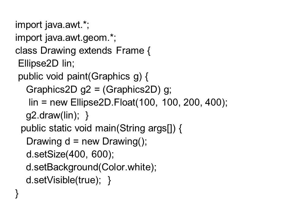 import java.awt.*; import java.awt.geom.*; class Drawing extends Frame { Ellipse2D lin; public void paint(Graphics g) { Graphics2D g2 = (Graphics2D) g; lin = new Ellipse2D.Float(100, 100, 200, 400); g2.draw(lin); } public static void main(String args[]) { Drawing d = new Drawing(); d.setSize(400, 600); d.setBackground(Color.white); d.setVisible(true); } }