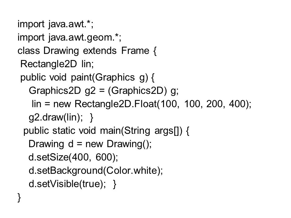 import java.awt.*; import java.awt.geom.*; class Drawing extends Frame { Rectangle2D lin; public void paint(Graphics g) { Graphics2D g2 = (Graphics2D) g; lin = new Rectangle2D.Float(100, 100, 200, 400); g2.draw(lin); } public static void main(String args[]) { Drawing d = new Drawing(); d.setSize(400, 600); d.setBackground(Color.white); d.setVisible(true); } }