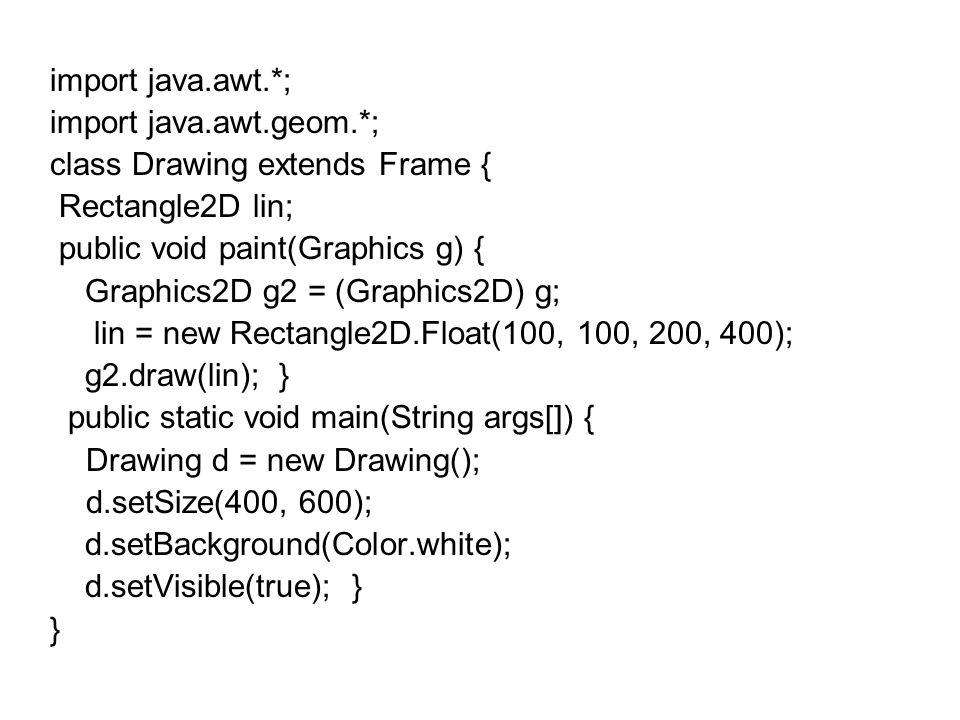 import java.awt.*; import java.awt.geom.*; class Drawing extends Frame { Rectangle2D lin; public void paint(Graphics g) { Graphics2D g2 = (Graphics2D)
