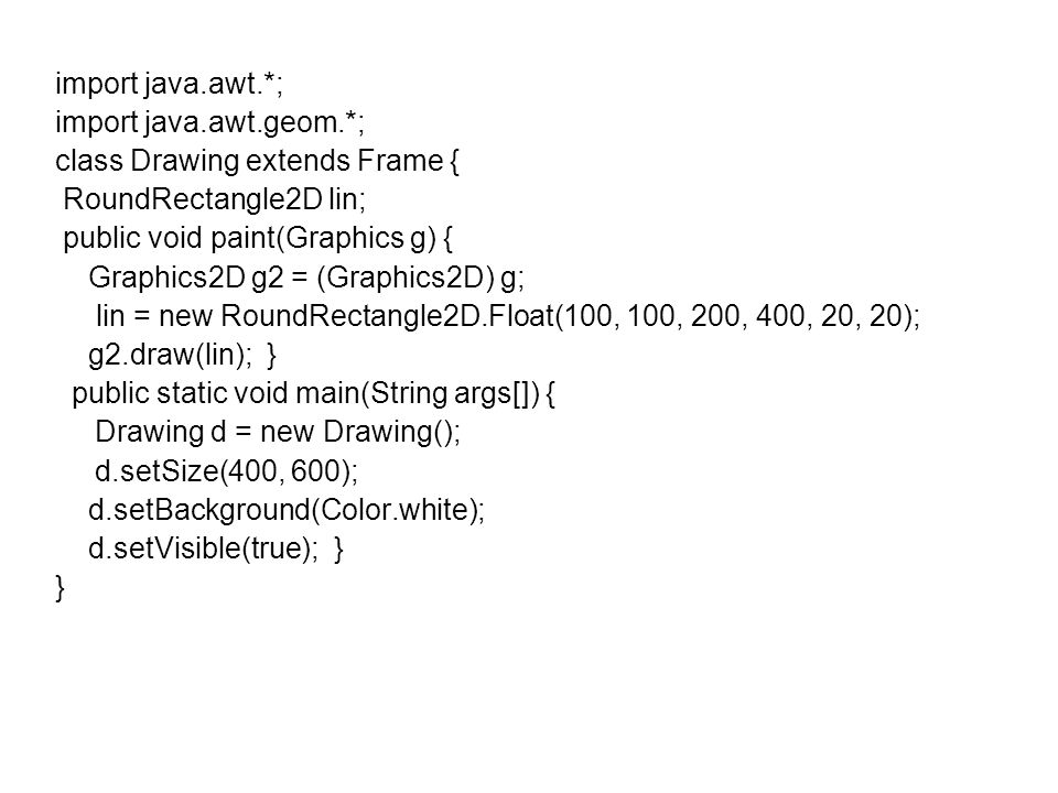 import java.awt.*; import java.awt.geom.*; class Drawing extends Frame { RoundRectangle2D lin; public void paint(Graphics g) { Graphics2D g2 = (Graphics2D) g; lin = new RoundRectangle2D.Float(100, 100, 200, 400, 20, 20); g2.draw(lin); } public static void main(String args[]) { Drawing d = new Drawing(); d.setSize(400, 600); d.setBackground(Color.white); d.setVisible(true); } }
