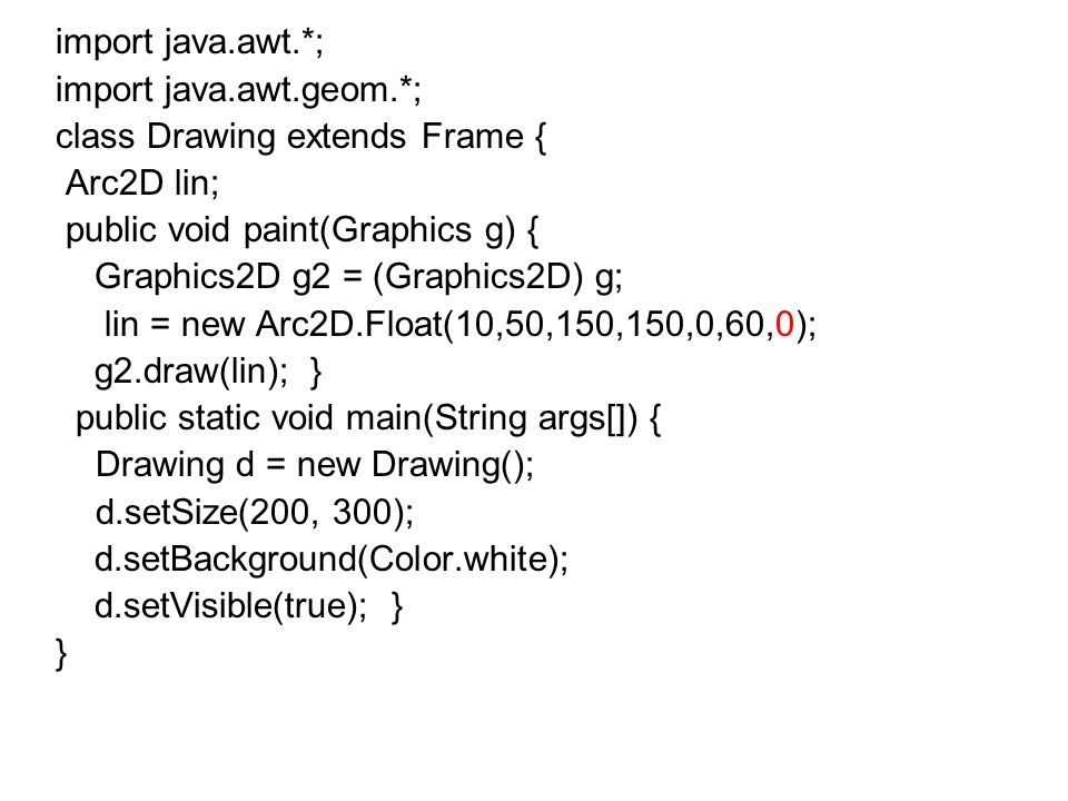 import java.awt.*; import java.awt.geom.*; class Drawing extends Frame { RoundRectangle2D lin; public void paint(Graphics g) { Graphics2D g2 = (Graphics2D) g; lin = new RoundRectangle2D.Float(100, 100, 200, 400,20,20); g2.draw(lin); } public static void main(String args[]) { Drawing d = new Drawing(); d.setSize(400, 600); d.setBackground(Color.white); d.setVisible(true); } }