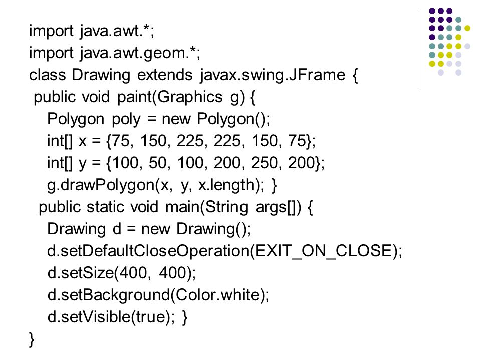 import java.awt.*; import java.awt.geom.*; class Drawing extends javax.swing.JFrame { public void paint(Graphics g) { Polygon poly = new Polygon(); int[] x = {75, 150, 225, 225, 150, 75}; int[] y = {100, 50, 100, 200, 250, 200}; g.drawPolygon(x, y, x.length); } public static void main(String args[]) { Drawing d = new Drawing(); d.setDefaultCloseOperation(EXIT_ON_CLOSE); d.setSize(400, 400); d.setBackground(Color.white); d.setVisible(true); } }