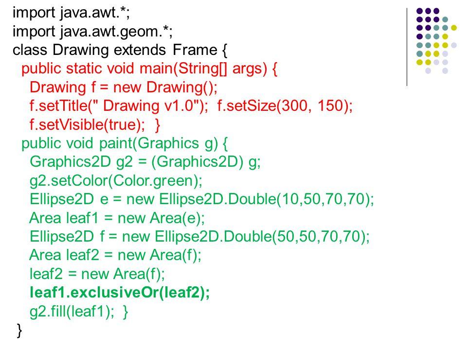 import java.awt.*; import java.awt.geom.*; class Drawing extends Frame { public static void main(String[] args) { Drawing f = new Drawing(); f.setTitle( Drawing v1.0 ); f.setSize(300, 150); f.setVisible(true); } public void paint(Graphics g) { Graphics2D g2 = (Graphics2D) g; g2.setColor(Color.green); Ellipse2D e = new Ellipse2D.Double(10,50,70,70); Area leaf1 = new Area(e); Ellipse2D f = new Ellipse2D.Double(50,50,70,70); Area leaf2 = new Area(f); leaf2 = new Area(f); leaf1.exclusiveOr(leaf2); g2.fill(leaf1); } }