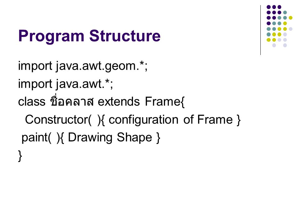 Program Structure import java.awt.geom.*; import java.awt.*; class ชื่อคลาส extends Frame{ Constructor( ){ configuration of Frame } paint( ){ Drawing Shape } }