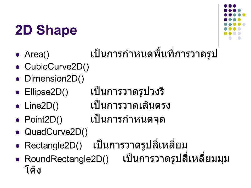 2D Shape Area() A เป็นการกำหนดพื้นที่การวาดรูป CubicCurve2D() Dimension2D() Ellipse2D() A เป็นการวาดรูปวงรี Line2D() A เป็นการวาดเส้นตรง Point2D() A เป็นการกำหนดจุด QuadCurve2D() Rectangle2D() A เป็นการวาดรูปสี่เหลี่ยม RoundRectangle2D() A เป็นการวาดรูปสี่เหลี่ยมมุม โค้ง