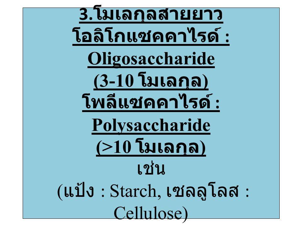 3. โมเลกุลสายยาว โอลิโกแซคคาไรด์ : Oligosaccharide (3-10 โมเลกุล ) โพลีแซคคาไรด์ : Polysaccharide (>10 โมเลกุล ) เช่น ( แป้ง : Starch, เซลลูโลส : Cell