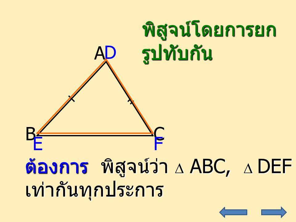 18 A CB D EF ต้องการ พิสูจน์ว่า  ABC,  DEF เท่ากันทุกประการ พิสูจน์โดยการยกรูปทับกัน