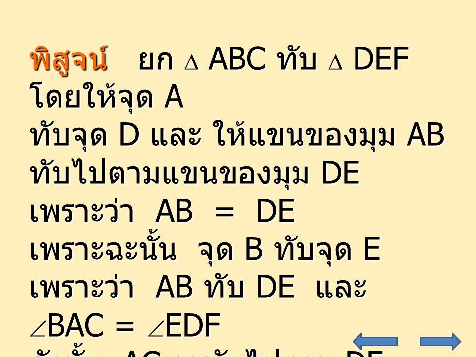 19 พิสูจน์ ยก  ABC ทับ  DEF โดยให้จุด A ทับจุด D และ ให้แขนของมุม AB ทับไปตามแขนของมุม DE เพราะว่า AB = DE เพราะฉะนั้น จุด B ทับจุด E เพราะว่า AB ทับ DE และ  BAC =  EDF ดังนั้น AC จะทับไปตาม DF
