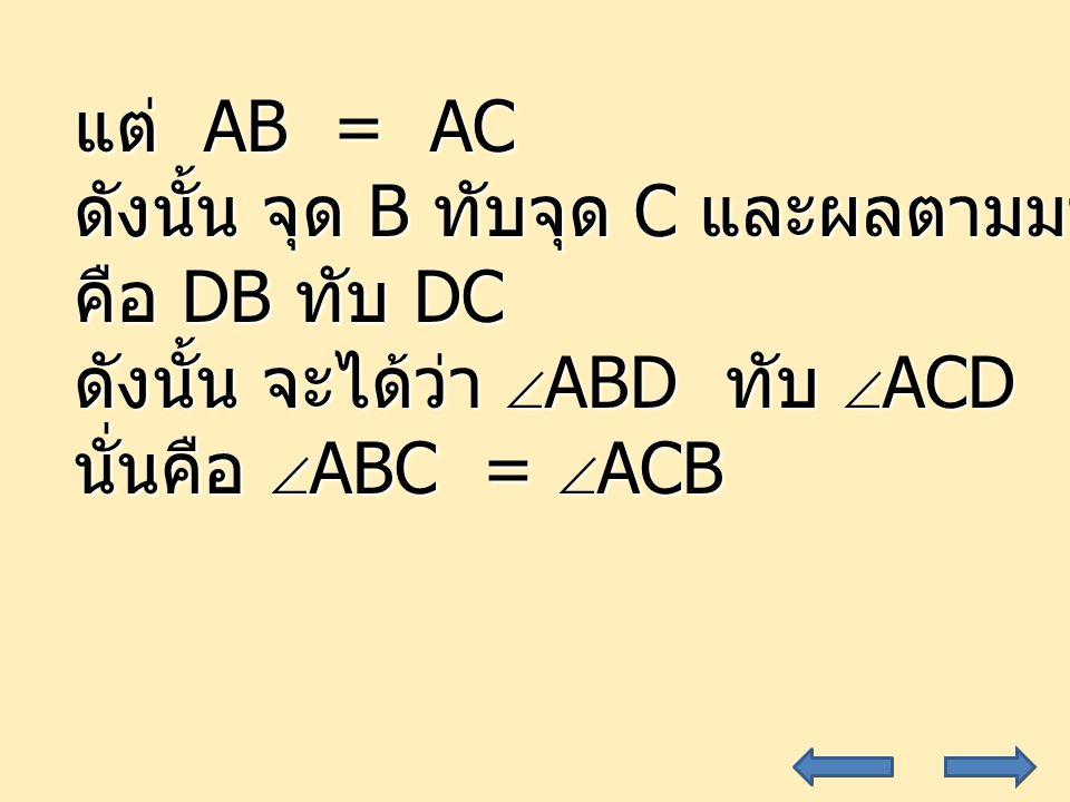 27 แต่ AB = AC ดังนั้น จุด B ทับจุด C และผลตามมา คือ DB ทับ DC ดังนั้น จะได้ว่า  ABD ทับ  ACD นั่นคือ  ABC =  ACB