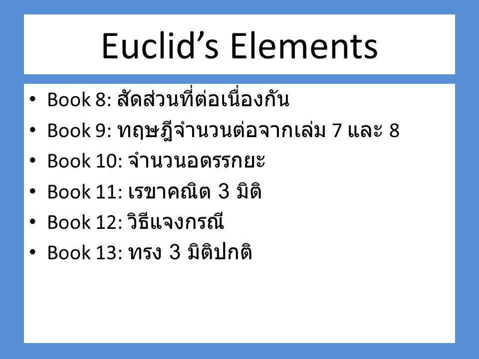 Euclid's Elements Book 8: สัดส่วนที่ต่อเนื่องกัน Book 9: ทฤษฎีจำนวนต่อจากเล่ม 7 และ 8 Book 10: จำนวนอตรรกยะ Book 11: เรขาคณิต 3 มิติ Book 12: วิธีแจงกรณี Book 13: ทรง 3 มิติปกติ