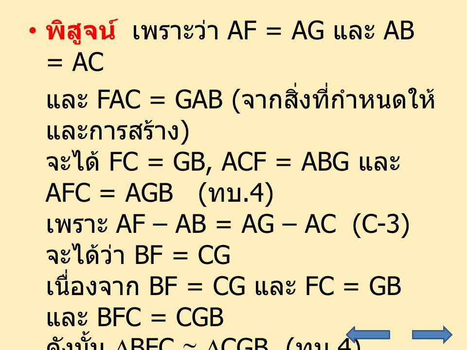 พิสูจน์ เพราะว่า AF = AG และ AB = AC และ FAC = GAB ( จากสิ่งที่กำหนดให้ และการสร้าง ) จะได้ FC = GB, ACF = ABG และ AFC = AGB ( ทบ.4) เพราะ AF – AB = AG – AC (C-3) จะได้ว่า BF = CG เนื่องจาก BF = CG และ FC = GB และ BFC = CGB ดังนั้น  BFC   CGB ( ทบ.4) จะได้ FBC = GCB และ BCF = CBG ( ทบ.4) และจะได้ ACF – BCF = ABG – CBG (C-3) นั่นคือ ABC = ACB