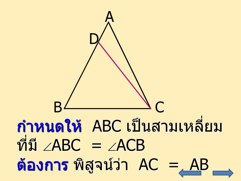 32 A CB D กำหนดให้ ABC เป็นสามเหลี่ยม ที่มี  ABC =  ACB ต้องการ พิสูจน์ว่า AC = AB