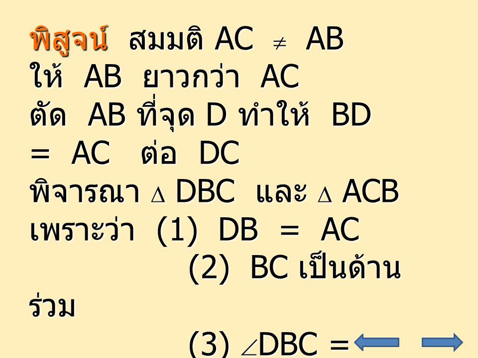 33 พิสูจน์ สมมติ AC  AB ให้ AB ยาวกว่า AC ตัด AB ที่จุด D ทำให้ BD = AC ต่อ DC พิจารณา  DBC และ  ACB เพราะว่า (1) DB = AC (2) BC เป็นด้าน ร่วม (2) BC เป็นด้าน ร่วม (3)  DBC =  ACB (3)  DBC =  ACB จะได้ว่า  DBC   ACB