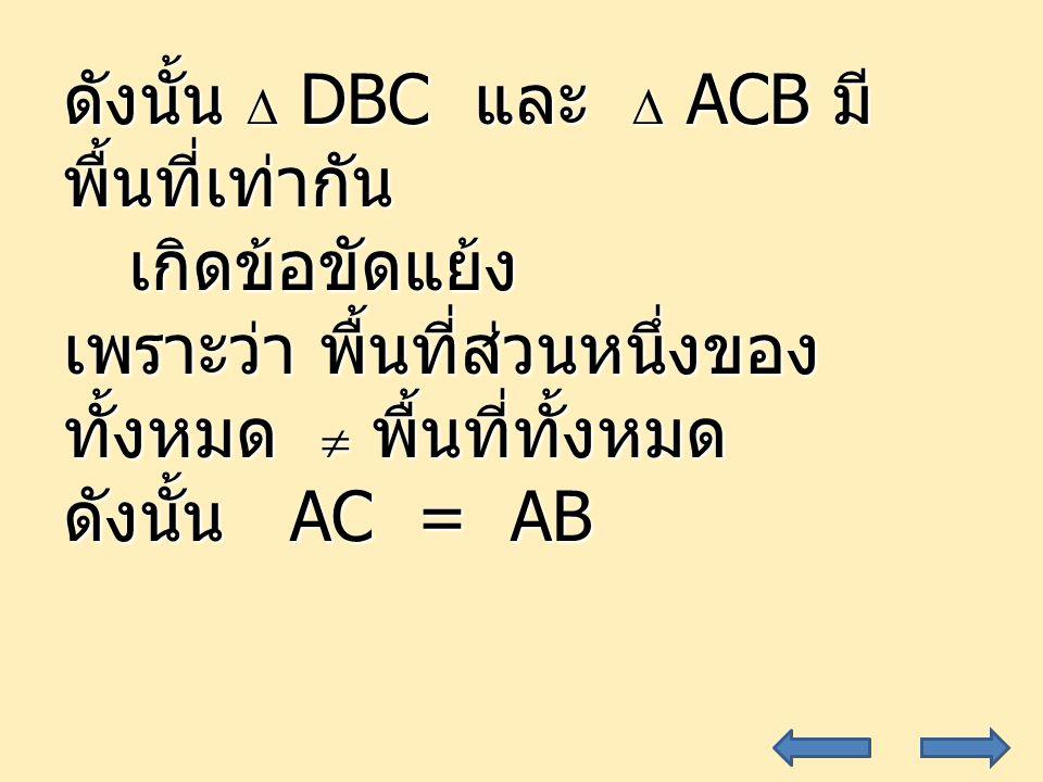 34 ดังนั้น  DBC และ  ACB มี พื้นที่เท่ากัน เกิดข้อขัดแย้ง เกิดข้อขัดแย้ง เพราะว่า พื้นที่ส่วนหนึ่งของ ทั้งหมด  พื้นที่ทั้งหมด ดังนั้น AC = AB