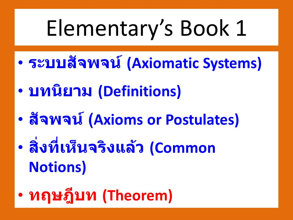 Elementary's Book 1 ระบบสัจพจน์ (Axiomatic Systems) บทนิยาม (Definitions) สัจพจน์ (Axioms or Postulates) สิ่งที่เห็นจริงแล้ว (Common Notions) ทฤษฎีบท (Theorem)