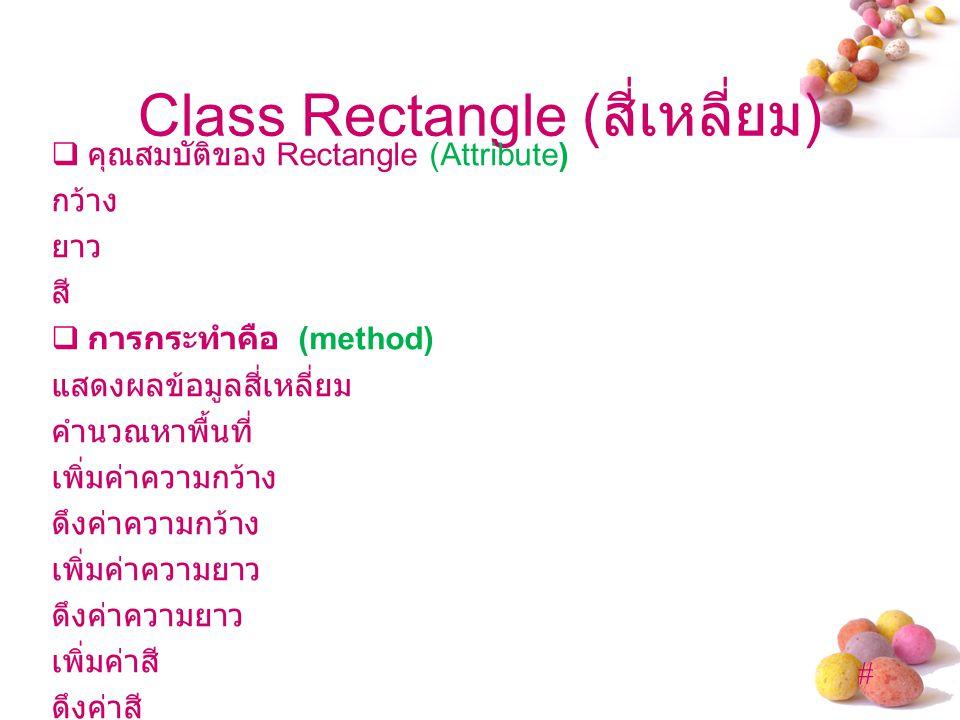 # Class Rectangle ( สี่เหลี่ยม )  คุณสมบัติของ Rectangle (Attribute) กว้าง ยาว สี  การกระทำคือ (method) แสดงผลข้อมูลสี่เหลี่ยม คำนวณหาพื้นที่ เพิ่มค่าความกว้าง ดึงค่าความกว้าง เพิ่มค่าความยาว ดึงค่าความยาว เพิ่มค่าสี ดึงค่าสี