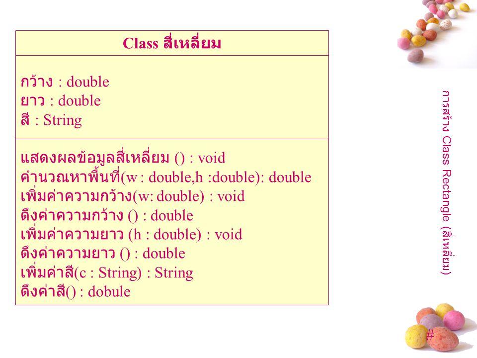 # Class สี่เหลี่ยม กว้าง : double ยาว : double สี : String แสดงผลข้อมูลสี่เหลี่ยม () : void คำนวณหาพื้นที่ (w : double,h :double): double เพิ่มค่าความกว้าง (w: double) : void ดึงค่าความกว้าง () : double เพิ่มค่าความยาว (h : double) : void ดึงค่าความยาว () : double เพิ่มค่าสี (c : String) : String ดึงค่าสี () : dobule การสร้าง Class Rectangle ( สี่เหลี่ยม )