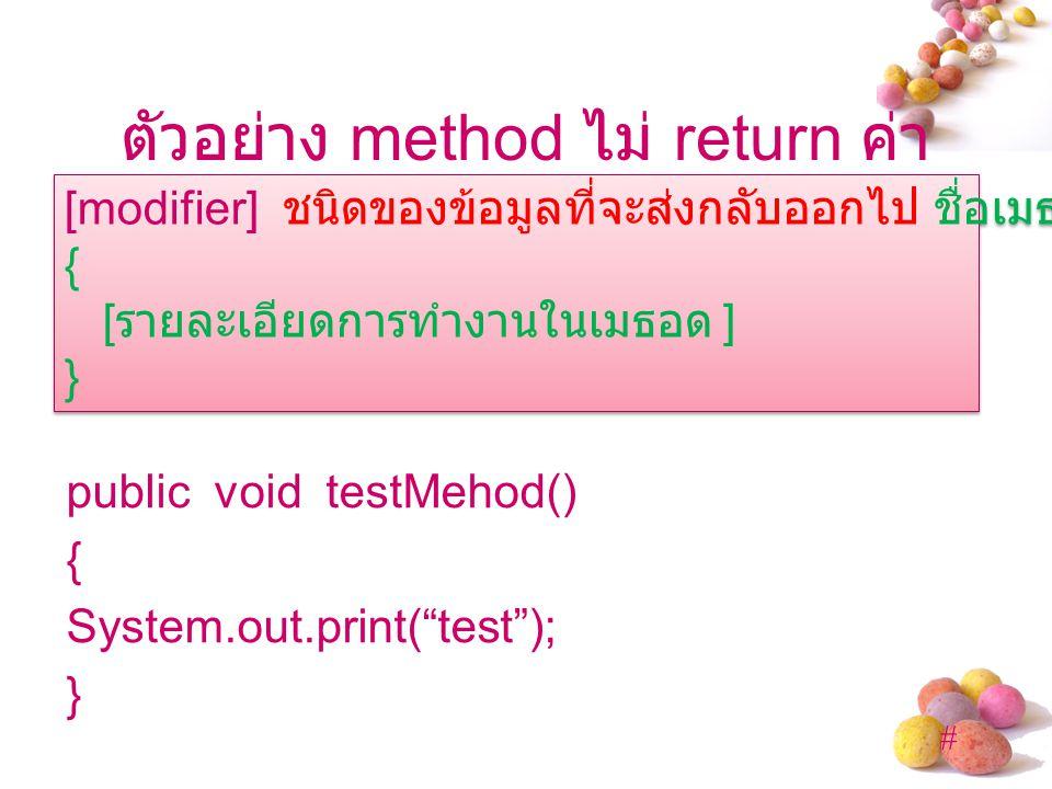 # ตัวอย่าง method ไม่ return ค่า public void testMehod() { System.out.print( test ); } [modifier] ชนิดของข้อมูลที่จะส่งกลับออกไป ชื่อเมธอด ([ อาร์กิวเมนต์ ]) { [ รายละเอียดการทำงานในเมธอด ] } [modifier] ชนิดของข้อมูลที่จะส่งกลับออกไป ชื่อเมธอด ([ อาร์กิวเมนต์ ]) { [ รายละเอียดการทำงานในเมธอด ] }