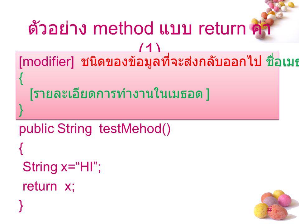 # ตัวอย่าง method แบบ return ค่า (1) public String testMehod() { String x= HI ; return x; } [modifier] ชนิดของข้อมูลที่จะส่งกลับออกไป ชื่อเมธอด ([ อาร์กิวเมนต์ ]) { [ รายละเอียดการทำงานในเมธอด ] } [modifier] ชนิดของข้อมูลที่จะส่งกลับออกไป ชื่อเมธอด ([ อาร์กิวเมนต์ ]) { [ รายละเอียดการทำงานในเมธอด ] }