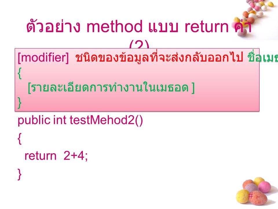 # ตัวอย่าง method แบบ return ค่า (2) public int testMehod2() { return 2+4; } [modifier] ชนิดของข้อมูลที่จะส่งกลับออกไป ชื่อเมธอด ([ อาร์กิวเมนต์ ]) { [ รายละเอียดการทำงานในเมธอด ] } [modifier] ชนิดของข้อมูลที่จะส่งกลับออกไป ชื่อเมธอด ([ อาร์กิวเมนต์ ]) { [ รายละเอียดการทำงานในเมธอด ] }