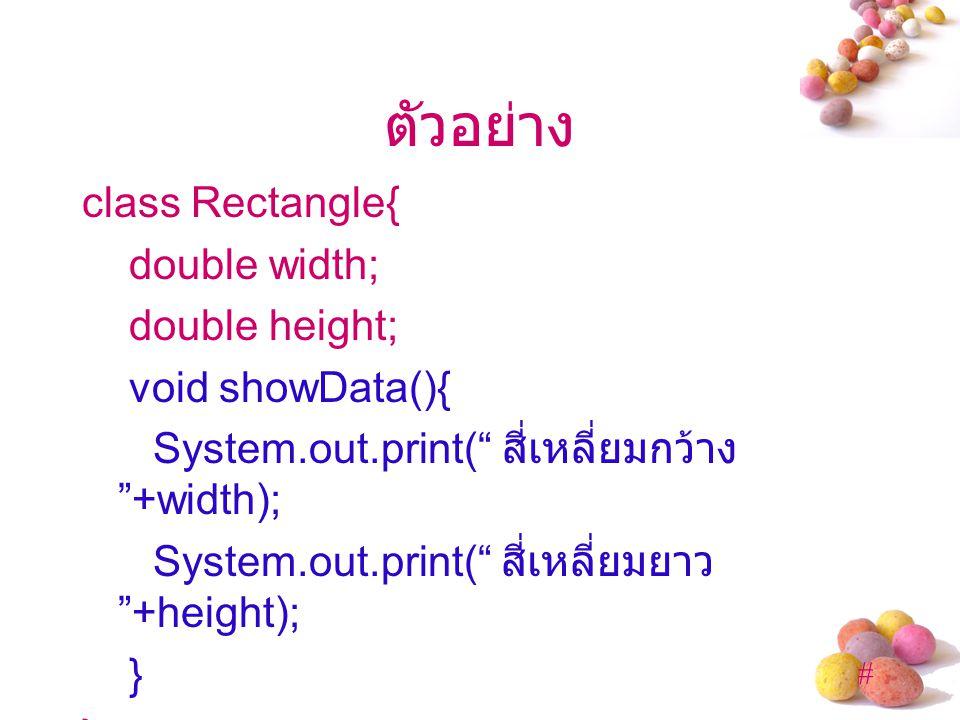# ตัวอย่าง class Rectangle{ double width; double height; void showData(){ System.out.print( สี่เหลี่ยมกว้าง +width); System.out.print( สี่เหลี่ยมยาว +height); }