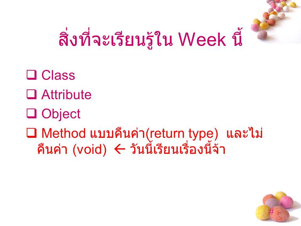 # สิ่งที่จะเรียนรู้ใน Week นี้  Class  Attribute  Object  Method แบบคืนค่า (return type) และไม่ คืนค่า (void)  วันนี้เรียนเรื่องนี้จ้า