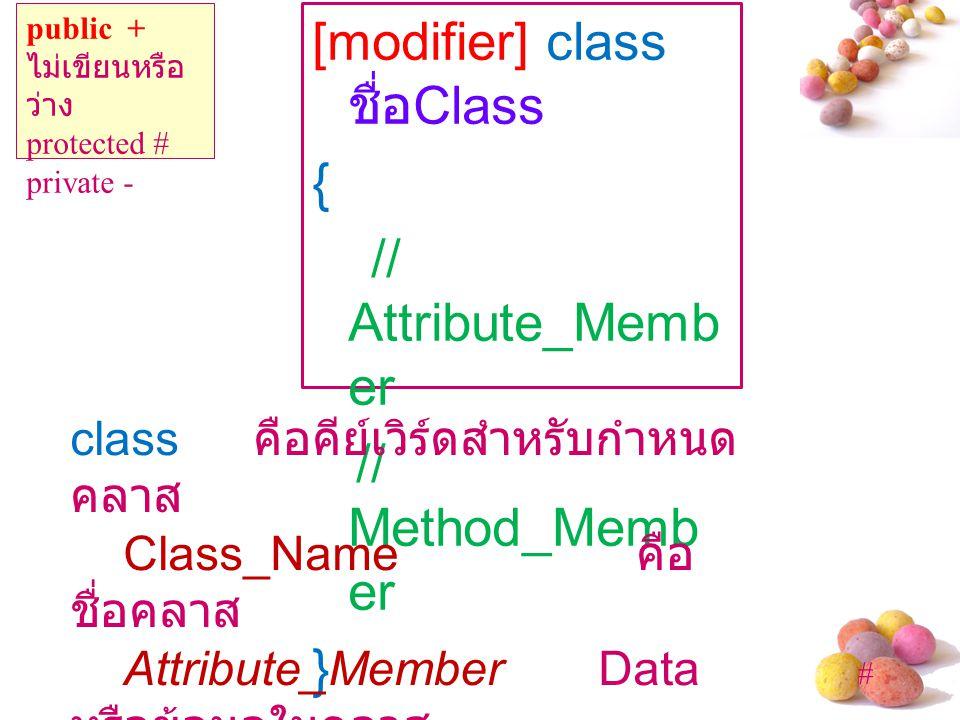 # [modifier] class ชื่อ Class { // Attribute_Memb er // Method_Memb er } public + ไม่เขียนหรือ ว่าง protected # private - class คือคีย์เวิร์ดสำหรับกำหนด คลาส Class_Name คือ ชื่อคลาส Attribute_Member Data หรือข้อมูลในคลาส Method_Member เมดธ อดในคลาส สัญลักษณ์ { } คือของ เขตของคลาส